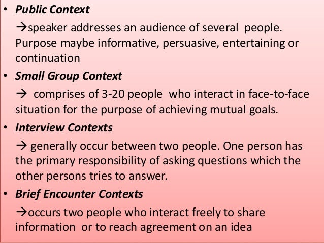 • Public Context speaker addresses an audience of several people. Purpose maybe informative, persuasive, entertaining or ...