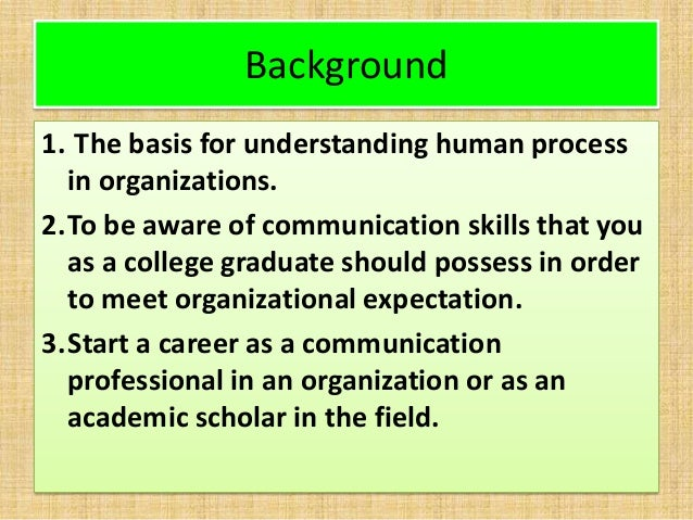 Background 1. The basis for understanding human process in organizations. 2.To be aware of communication skills that you a...