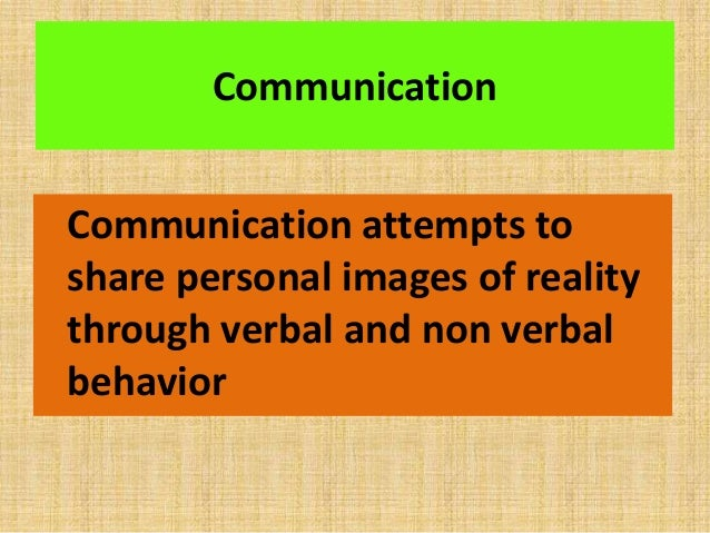 Communication Communication attempts to share personal images of reality through verbal and non verbal behavior