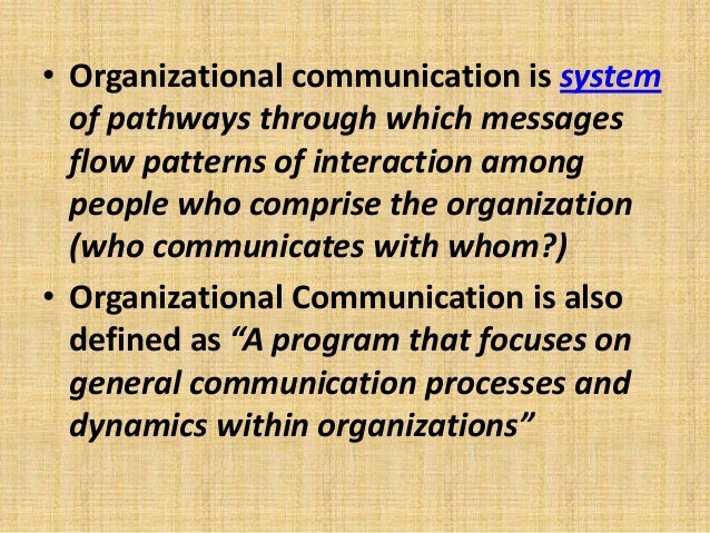• Organizational communication is system of pathways through which messages flow patterns of interaction among people who ...