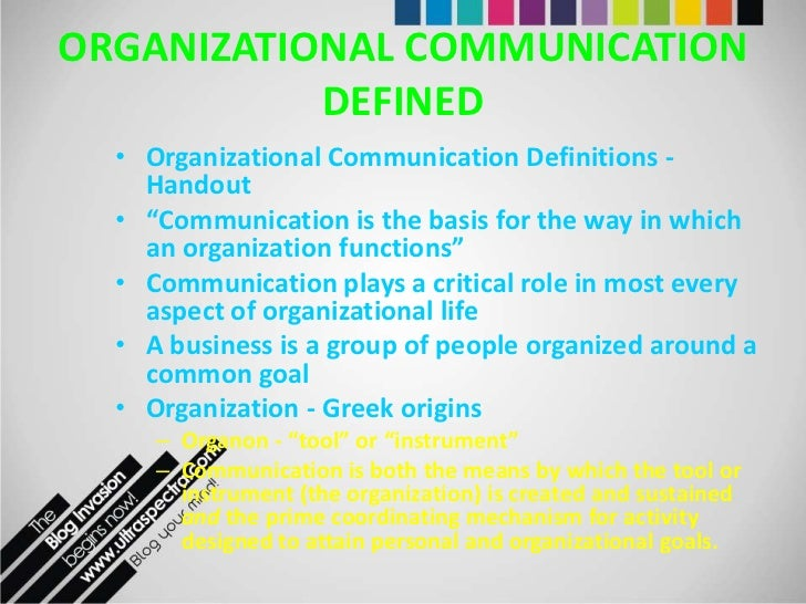 communication in organizations Organizational communication helps us to 1) accomplish tasks relating to specific roles and responsibilities of sales, services, and production 2) organizational communication is how organizations represent, present, and constitute.