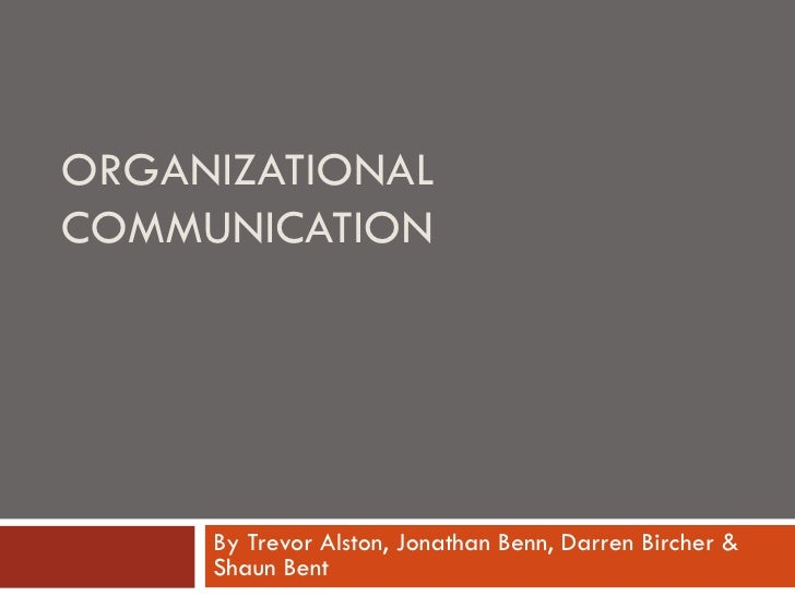 ORGANIZATIONAL COMMUNICATION By Trevor Alston, Jonathan Benn, Darren Bircher & Shaun Bent