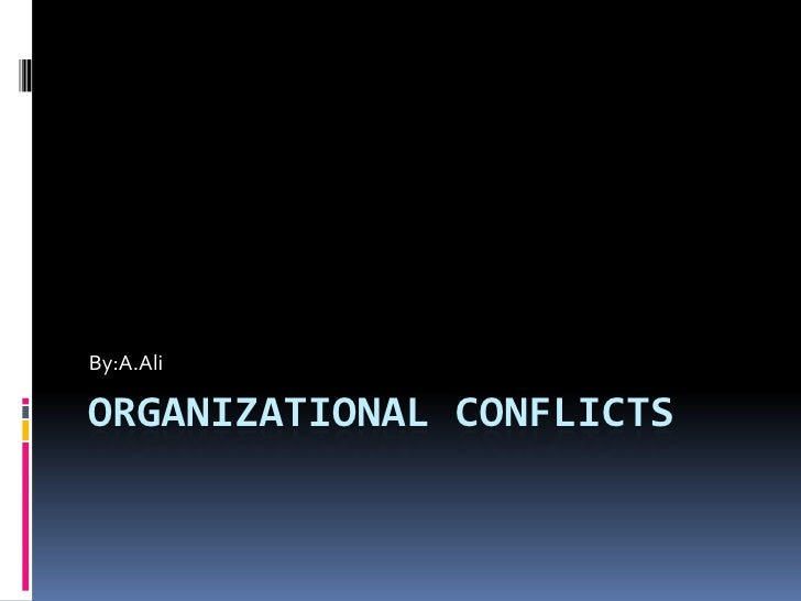 Organizational conflicts<br />By:A.Ali<br />