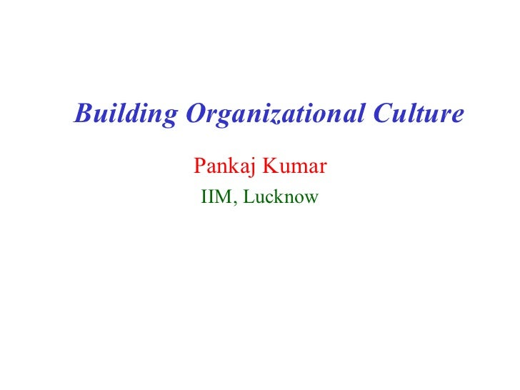 Building Organizational Culture         Pankaj Kumar          IIM, Lucknow