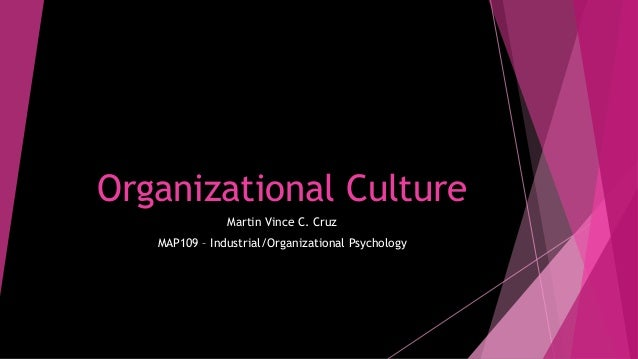 Organizational Culture Martin Vince C. Cruz MAP109 – Industrial/Organizational Psychology