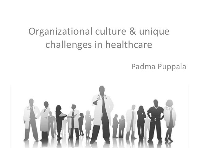 organisational culture of healthcare organisation Organizational culture is built slowly over time, not with a quick decision or the writing of a big check this is especially critical for the leaders in our organizations the staff sees everything we do i remind myself that every action i take and every word i speak will have an impact on how our organizational culture develops pretending.