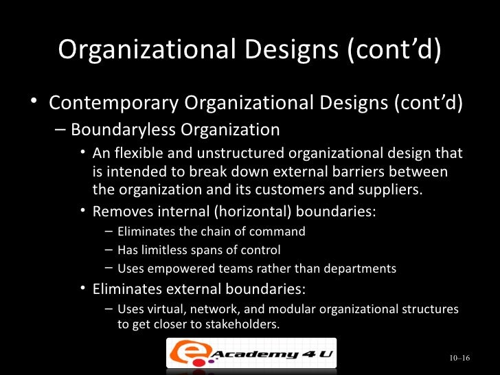 boundaryless organizations in the workplace A boundaryless organization is a modern approach in organization design it is an organization that is not defined by, or limited to, the horizontal, vertical, or external boundaries imposed by a predefined or traditional structure this term was coined by former general electric chairman jack welch .