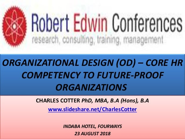 ORGANIZATIONAL DESIGN (OD) – CORE HR COMPETENCY TO FUTURE-PROOF ORGANIZATIONS CHARLES COTTER PhD, MBA, B.A (Hons), B.A www...