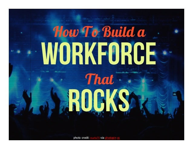 How To Build aWORKFORCEThatROCKSphoto credit: marfis75 via photopin cc