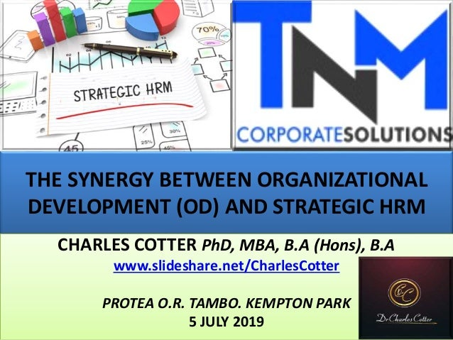 THE SYNERGY BETWEEN ORGANIZATIONAL DEVELOPMENT (OD) AND STRATEGIC HRM CHARLES COTTER PhD, MBA, B.A (Hons), B.A www.slidesh...
