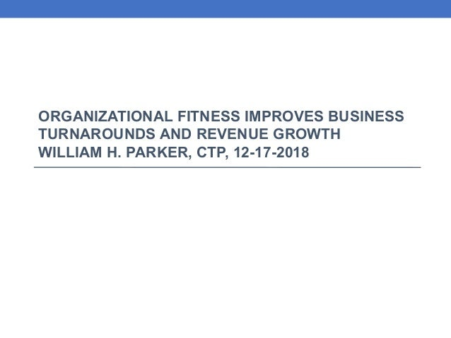 ORGANIZATIONAL FITNESS IMPROVES BUSINESS TURNAROUNDS AND REVENUE GROWTH WILLIAM H. PARKER, CTP, 12-17-2018