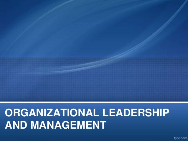 organization management and leadership Organizational leadership and human resources are two competing management approaches that are often in conflict effective business leaders, however, can distill the strengths of each approach .