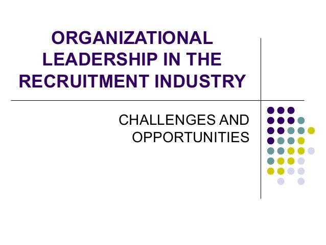 ORGANIZATIONAL LEADERSHIP IN THE RECRUITMENT INDUSTRY CHALLENGES AND OPPORTUNITIES