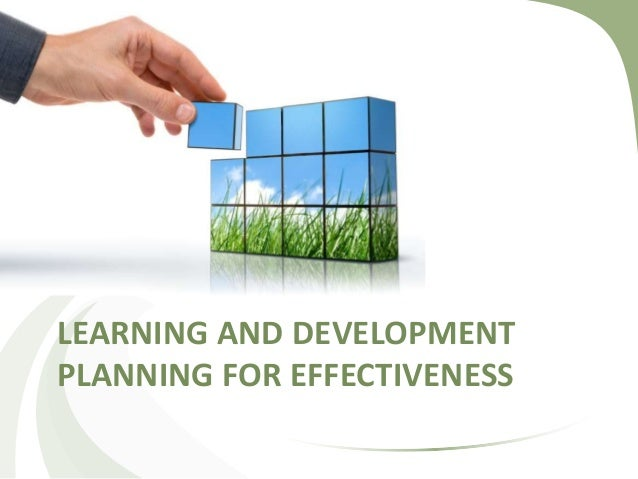 LEARNING AND DEVELOPMENT PLANNING FOR EFFECTIVENESS