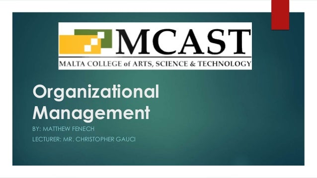 Organizational Management BY: MATTHEW FENECH LECTURER: MR. CHRISTOPHER GAUCI