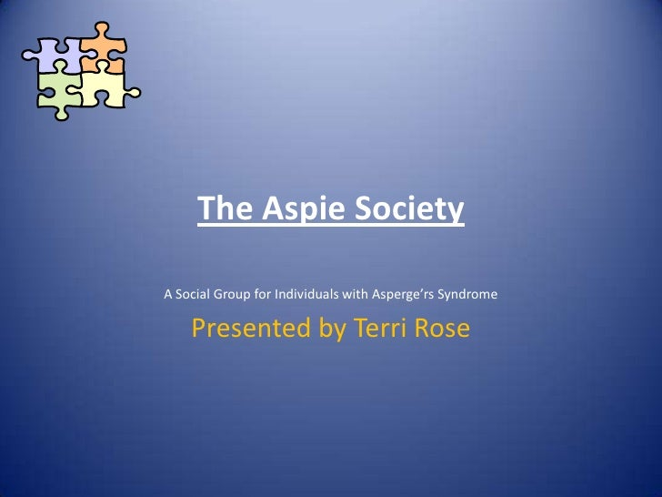 The Aspie Society<br />A Social Group for Individuals with Asperge'rs Syndrome<br />Presented by Terri Rose<br />