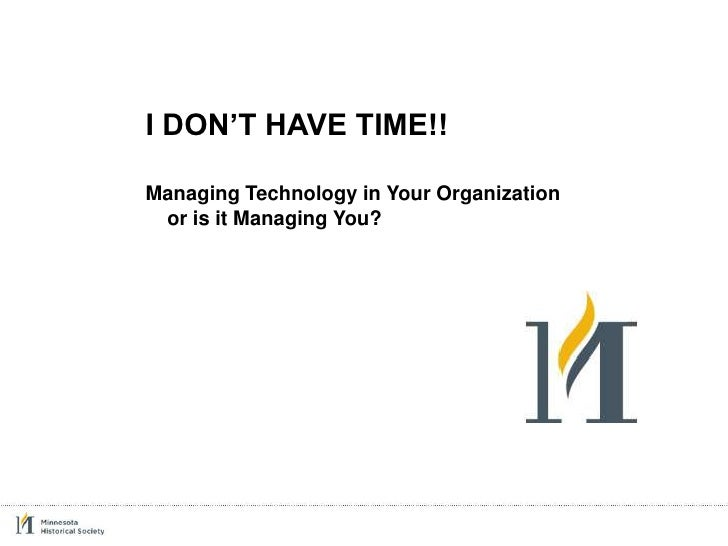 I DON'T HAVE TIME!!  Managing Technology in Your Organization  or is it Managing You?