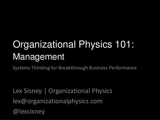 Lex Sisney | Organizational Physics lex@organizationalphysics.com @lexsisney Organizational Physics 101: Management System...
