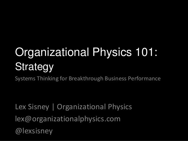 Lex Sisney | Organizational Physics lex@organizationalphysics.com @lexsisney Organizational Physics 101: Strategy Systems ...