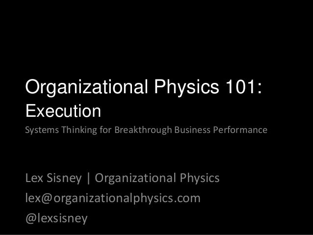 Lex Sisney | Organizational Physics lex@organizationalphysics.com @lexsisney Organizational Physics 101: Execution Systems...