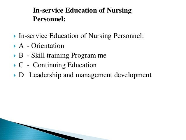  In-service Education of Nursing Personnel:  A - Orientation  B - Skill training Program me  C - Continuing Education ...