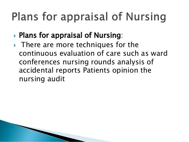 Plans for appraisal of Nursing:  There are more techniques for the continuous evaluation of care such as ward conferenc...
