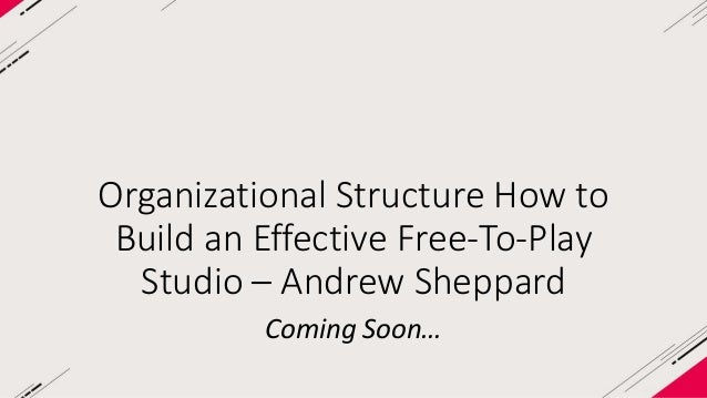 Organizational Structure How to  Build an Effective Free-To-Play  Studio – Andrew Sheppard  Coming Soon…