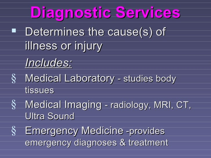 Diagnostic Services Determines the cause(s) of   illness or injury   Includes:§ Medical Laboratory - studies body   tissu...