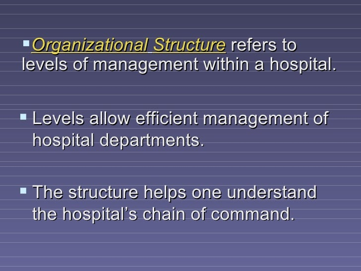Organizational Structure refers tolevels of management within a hospital. Levels allow efficient management of hospital ...