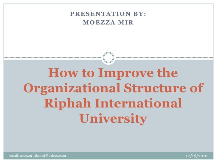 Presentation by: <br />Moezza Mir<br />How to Improve the Organizational Structure of Riphah International University<br /...