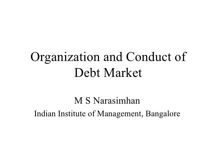 Organization and Conduct of Debt Market M S Narasimhan Indian Institute of Management, Bangalore