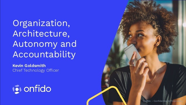 Onfido - Confidential & Proprietary Kevin Goldsmith Chief Technology Officer Organization, Architecture, Autonomy and Acc...
