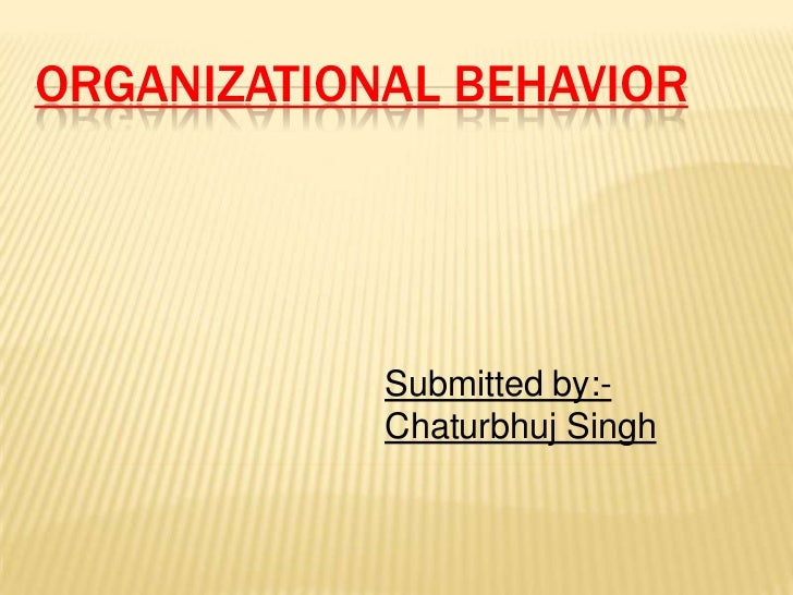 ORGANIZATIONAL BEHAVIOR            Submitted by:-            Chaturbhuj Singh