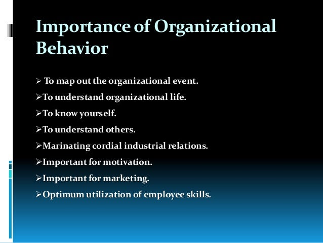organisations and behavior Organizational behavior is a field of study that investigates the impact that individuals,groups and structure have on behavior within organizations, for the purpose of applying such knowledge toward improving an organization's effectiveness an organization is a collection of people who work.
