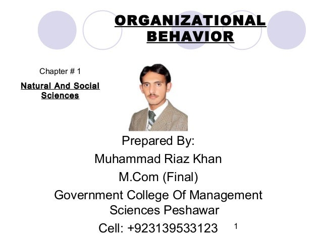 ORGANIZATIONAL BEHAVIOR Chapter # 1 Natural And Social Sciences  Prepared By: Muhammad Riaz Khan M.Com (Final) Government ...