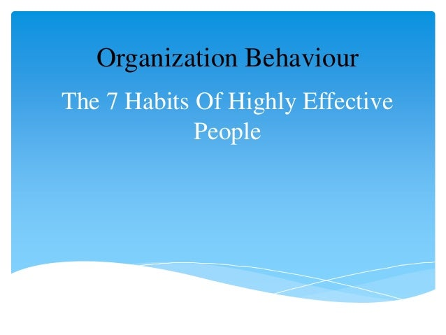 Organization Behaviour The 7 Habits Of Highly Effective People