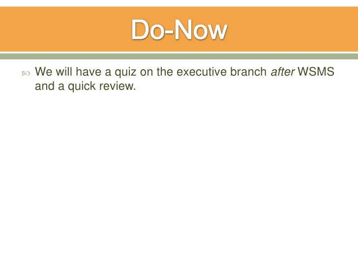    We will have a quiz on the executive branch after WSMS    and a quick review.