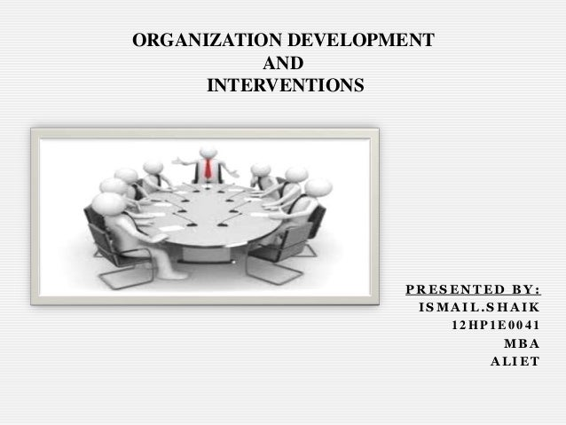 ORGANIZATION DEVELOPMENT AND INTERVENTIONS  PRESENTED BY: ISMAIL.SHAIK 12HP1E0041 MBA ALIET