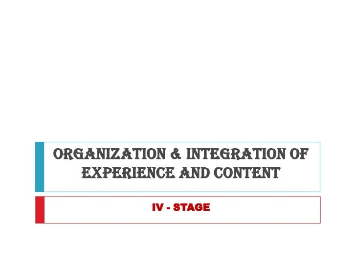 ORGANIZATION & INTEGRATION OF   EXPERIENCE AND CONTENT           IV - STAGE
