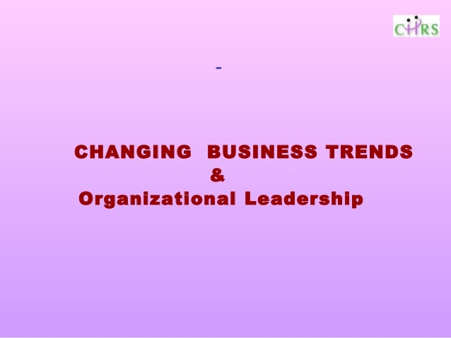 -CHANGING BUSINESS TRENDS           &Organizational Leadership