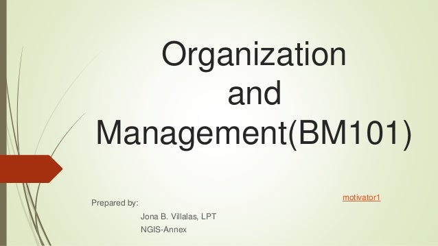Organization and Management(BM101) Prepared by: Jona B. Villalas, LPT NGIS-Annex motivator1