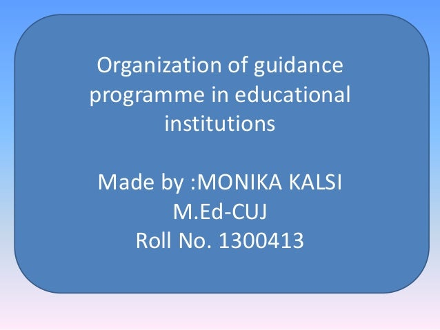 Organization of guidance programme in educational institutions Made by :MONIKA KALSI M.Ed-CUJ Roll No. 1300413