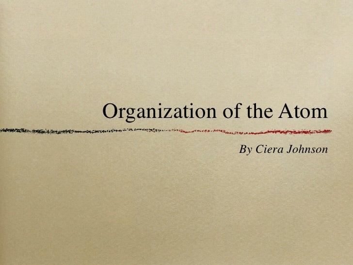 Organization of the Atom              By Ciera Johnson