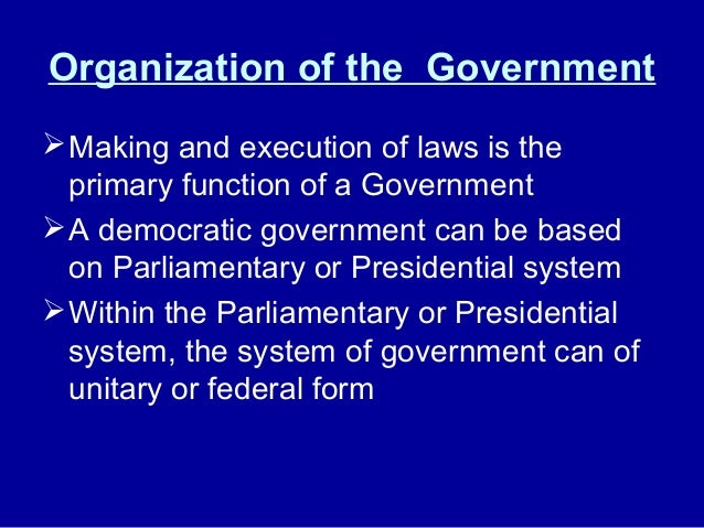 Organization of the Government Making and execution of laws is the primary function of a Government A democratic governm...