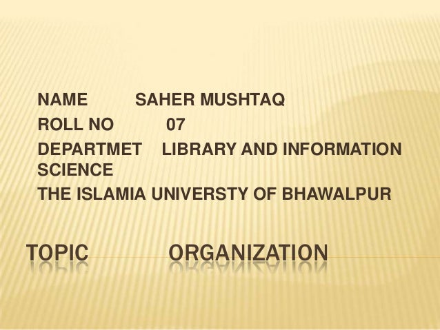TOPIC ORGANIZATIONNAME SAHER MUSHTAQROLL NO 07DEPARTMET LIBRARY AND INFORMATIONSCIENCETHE ISLAMIA UNIVERSTY OF BHAWALPUR