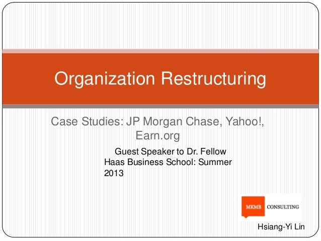Case Studies: JP Morgan Chase, Yahoo!, Earn.org Organization Restructuring Guest Speaker to Dr. Fellow Haas Business Schoo...