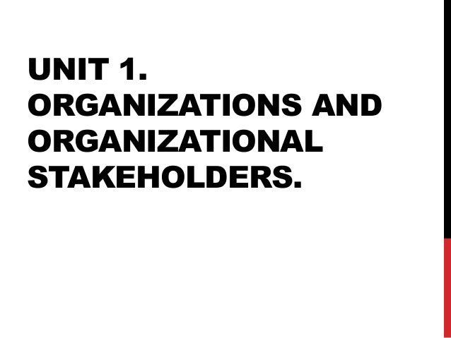 UNIT 1. ORGANIZATIONS AND ORGANIZATIONAL STAKEHOLDERS.