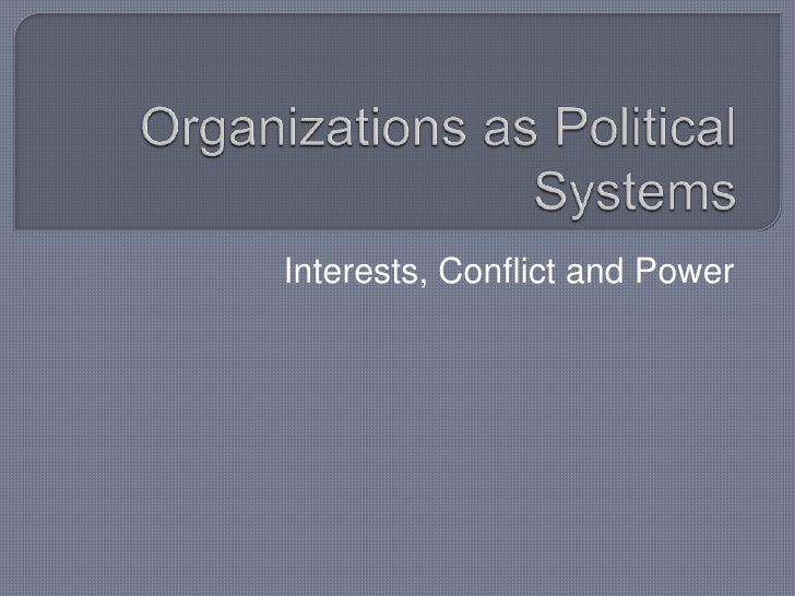 Organizations as Political Systems<br />Interests, Conflict and Power<br />