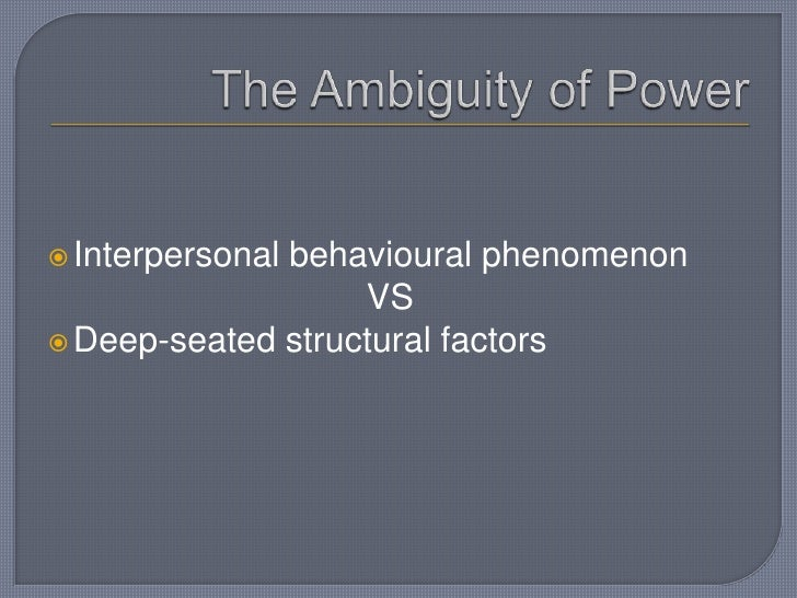 The Ambiguity of Power<br />Interpersonal behavioural phenomenonVS<br />Deep-seated structural factors<br />