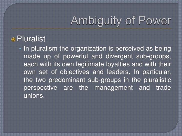 Ambiguity of Power<br />Pluralist<br />In pluralism the organization is perceived as being made up of powerful and diverge...